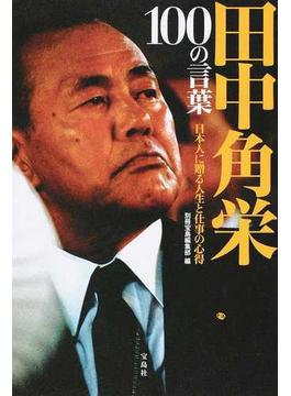 田中角栄100の言葉 日本人に贈る人生と仕事の心得