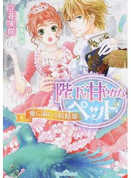 陛下の甘やかなペット 愛に溺れる妖精姫(ティアラ文庫)