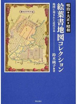 明治・大正・昭和 絵葉書地図コレクション 地図に刻まれた近代日本