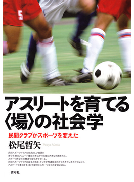 アスリートを育てる〈場〉の社会学 民間クラブがスポーツを変えた