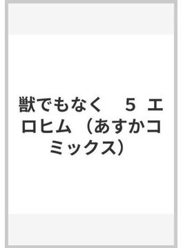 獣でもなく 5 エロヒム (あすかコミックス)(あすかコミックス)