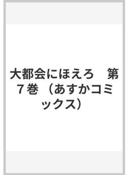 大都会にほえろ 7 (あすかコミックス)(あすかコミックス)