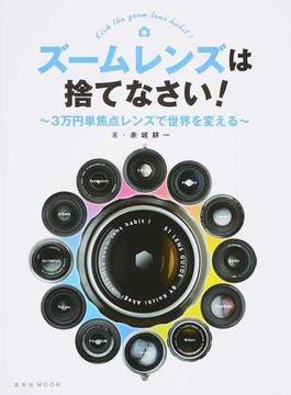 ズームレンズは捨てなさい! 3万円単焦点レンズで世界を変える(玄光社MOOK)
