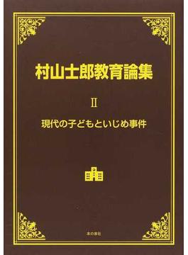 村山士郎教育論集 2 現代の子どもといじめ事件