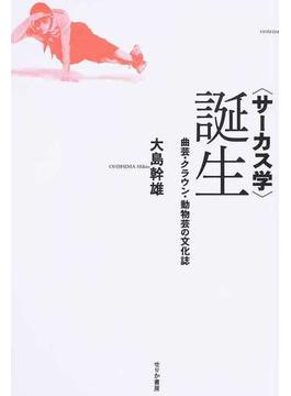 〈サーカス学〉誕生 曲芸・クラウン・動物芸の文化誌