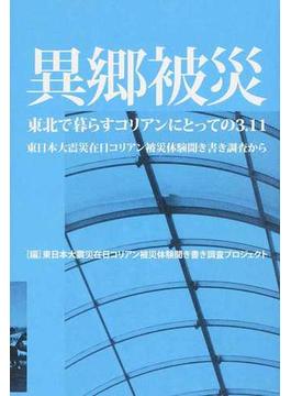 異郷被災 東北で暮らすコリアンにとっての3.11 東日本大震災在日コリアン被災体験聞き書き調査から