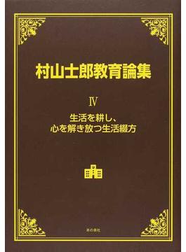村山士郎教育論集 4 生活を耕し、心を解き放つ生活綴方