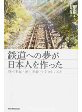 鉄道への夢が日本人を作った 資本主義・民主主義・ナショナリズム(朝日選書)