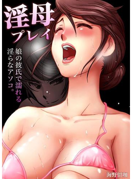 【1-5セット】淫母プレイ~娘の彼氏で濡れる淫らなアソコ。