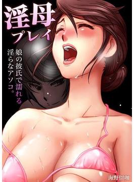 【全1-11セット】淫母プレイ~娘の彼氏で濡れる淫らなアソコ。