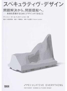 スペキュラティヴ・デザイン 問題解決から、問題提起へ。 未来を思索するためにデザインができること