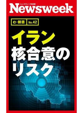 イラン核合意のリスク(ニューズウィーク日本版e-新書No.42)