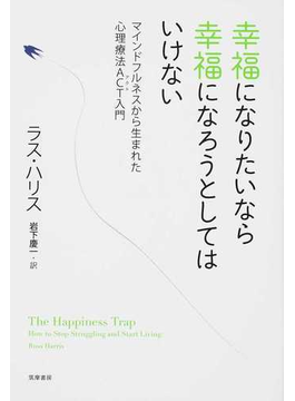 幸福になりたいなら幸福になろうとしてはいけない マインドフルネスから生まれた心理療法ACT入門
