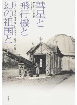 彗星と飛行機と幻の祖国と ミラン・ラスチスラウ・シチェファーニクの生涯