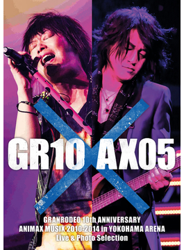【全90ページ】GRANRODEO 10th ANNIVERSARY ANIMAX MUSIX 2010-2014 in YOKOHAMA ARENA Live & Photo Selection 「GR10×AX05」(動画付)
