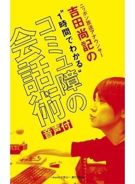 ニッポン放送アナウンサー吉田尚記の1時間でわかる「コミュ障の会話術」【音声付】(~hontoで学ぶ~)
