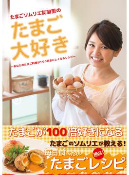 たまごソムリエ友加里のたまご大好き あなたのたまご料理が100倍おいしくなるレシピ