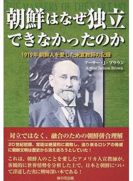朝鮮はなぜ独立できなかったのか 1919年朝鮮人を愛した米宣教師の記録