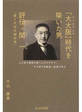 「大大阪」時代を築いた男 評伝・関一(第7代目大阪市長)