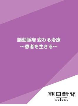 脳動脈瘤 変わる治療 ~患者を生きる~(朝日新聞デジタルSELECT)