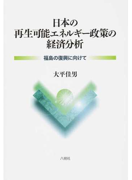 日本の再生可能エネルギー政策の経済分析 福島の復興に向けて