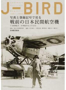 J−BIRD 写真と登録記号で見る戦前の日本民間航空機 満洲航空・中華航空などを含む Japanese Aircraft Register 1921−1945