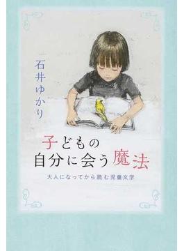 子どもの自分に会う魔法 大人になってから読む児童文学