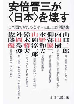 安倍晋三が〈日本〉を壊す この国のかたちとは−山口二郎対談集