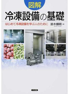 図解冷凍設備の基礎 はじめて冷凍設備を学ぶ人のために