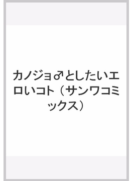 カノジョ♂としたいエロいコト (サンワコミックス)