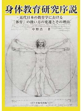 身体教育研究序説 近代日本の教育学における「体育」の扱い方の変遷とその理由