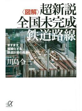 〈図解〉超新説 全国未完成鉄道路線 ますます複雑化する鉄道計画の真実(講談社+α文庫)