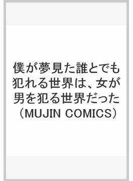 僕が夢見た誰とでも犯れる世界は、女が男を犯る世界だった (MUJIN COMICS)