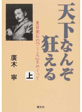 天下なんぞ狂える 夏目漱石の『こころ』をめぐって 上