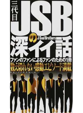 三代目JSBの深イイ話 数え切れない感動エピソード満載 ファンのファンによるファンのための1冊