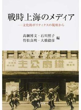 戦時上海のメディア 文化的ポリティクスの視座から