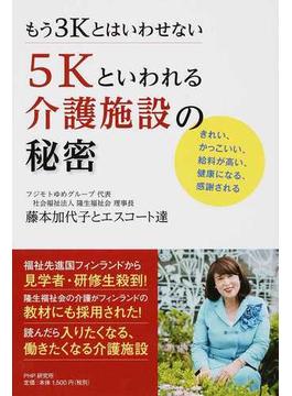 もう3Kとはいわせない5Kといわれる介護施設の秘密 きれい、かっこいい、給料が高い、健康になる、感謝される