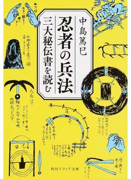 忍者の兵法 三大秘伝書を読む(角川ソフィア文庫)