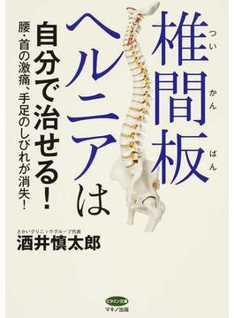 椎間板ヘルニアは自分で治せる! 腰・首の激痛、手足のしびれが消失!