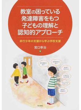 教室の困っている発達障害をもつ子どもの理解と認知的アプローチ 非行少年の支援から学ぶ学校支援