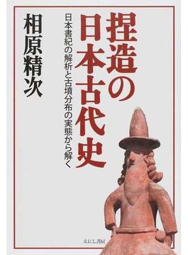 捏造の日本古代史 日本書紀の解析と古墳分布の実態から解く