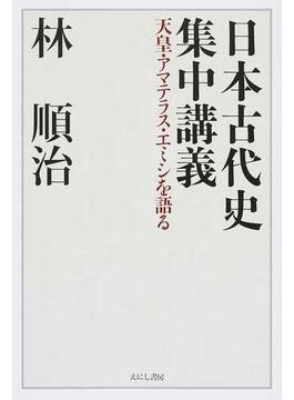 日本古代史集中講義 天皇・アマテラス・エミシを語る