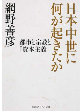 日本中世に何が起きたか 都市と宗教と「資本主義」(角川ソフィア文庫)