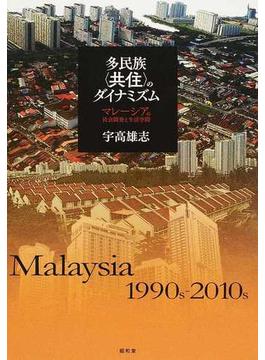 多民族〈共住〉のダイナミズム マレーシアの社会開発と生活空間 Malaysia 1990s−2010s