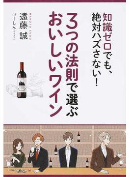 3つの法則で選ぶおいしいワイン 知識ゼロでも、絶対ハズさない!
