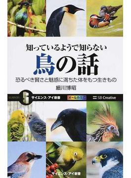 知っているようで知らない鳥の話 恐るべき賢さと魅惑に満ちた体をもつ生きもの(サイエンス・アイ新書)