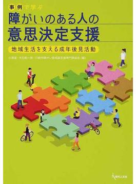 事例で学ぶ障がいのある人の意思決定支援 地域生活を支える成年後見活動