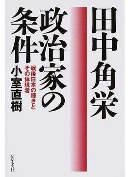田中角栄政治家の条件 戦後日本の輝きとその体現者