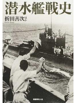 潜水艦戦史 圧倒的脅威に耐えて敢闘した勇者たちの記録