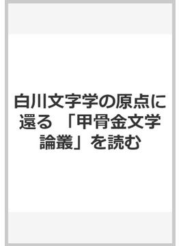 白川文字学の原点に還る 「甲骨金文学論叢」を読む